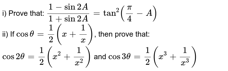 i) Prove that: `(1-sin2A)/(1+sin2A) = tan^(2)(pi/4-A)` <br> ii) If `costheta=1/2(x+1/x)`, then prove that: <br> `cos2theta=1/2(x^(2)+1/x^(2))` and `cos3theta=1/2(x^(3)+1/x^(3))`