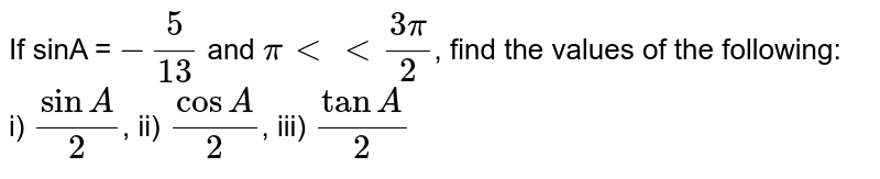 If sinA = `-5/13` and `pi lt lt (3pi)/(2)`, find the values of the following: <br> i) `sinA/2`, ii) `cosA/2`, iii) `tanA/2`