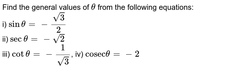 """Find the general values of `theta` from the following equations: <br> i) `sintheta=-sqrt(3)/(2)`  <br> ii) `sectheta=-sqrt(2)` <br> iii) `cottheta=-1/sqrt(3)`, iv) `""""cosec""""theta=-2`"""