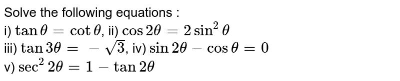 Solve the following equations : <br> i) `tantheta=cottheta`, ii) `cos2theta=2sin^(2)theta` <br> iii) `tan3theta=-sqrt(3)`, iv) `sin2theta-costheta=0` <br> v) `sec^(2)2theta=1-tan2theta`