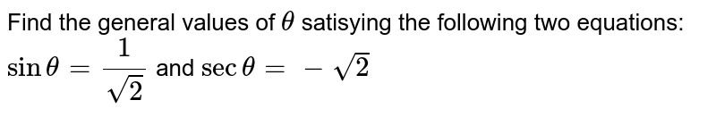 Find the general values of `theta` satisying the following two equations: `sintheta=1/sqrt(2)` and `sectheta=-sqrt(2)`