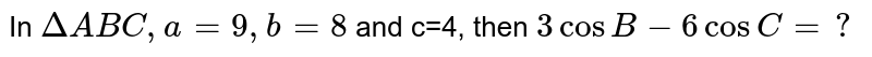 In `DeltaABC, a=9, b=8` and c=4, then `3cosB-6cosC=?`