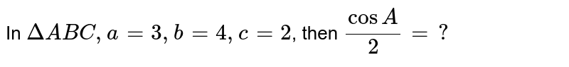 In `DeltaABC, a=3,b=4,c=2`, then `cosA/2=?`