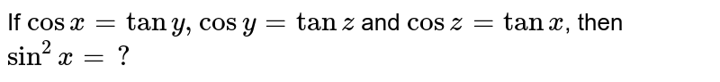 If `cosx=tany,cosy=tanz` and `cosz=tanx`, then `sinx=?`