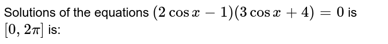 Solutions of the equations `(2cosx-1)(3cosx+4)=0` is `[0,2pi]` is: