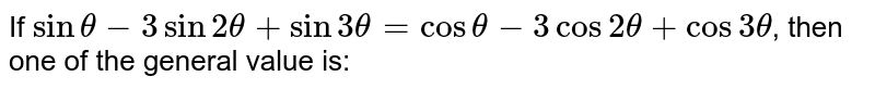 If `sintheta-3sin2theta+sin3theta=costheta-3cos2theta+cos3theta`, then one of the general value is: