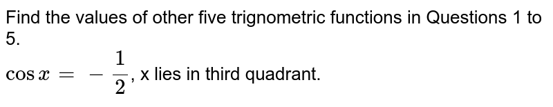 Find the values of other five trignometric functions in Questions 1 to 5. <br> `cosx=-1/2`, x lies in third quadrant.