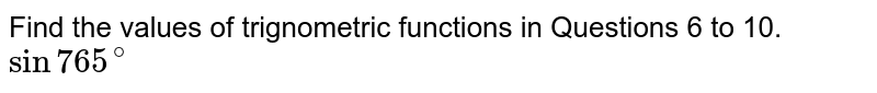 Find the values of trignometric functions in Questions 6 to 10. <br> `sin765^(@)`