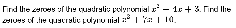 Find the zeroes of the quadratic polynomial `x^2 -4x+ 3`. Find the zeroes of the quadratic polynomial `x^2+7x+10`.