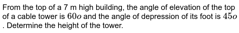 From the top of a   7 m high building, the angle of elevation of the top of a cable tower is `60o` and the angle of depression of its foot is `45o` . Determine the   height of the tower.
