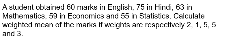 A student obtained 60 marks in English, 75 in  Hindi, 63 in Mathematics, 59 in Economics and 55 in Statistics. Calculate weighted mean of the marks if weights are respectively 2, 1, 5, 5 and 3.