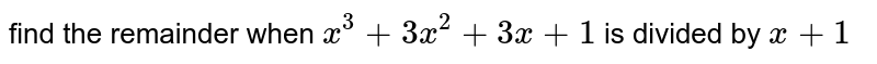 find the remainder when `x^3+3x^2+3x+1` is divided by `x+1`