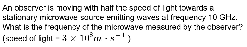 An observer is moving with half the speed of light towards a stationary microwave source emitting waves at frequency 10 GHz. What is the frequency of the microwave measured by the observer? (speed of light = ` 3xx 10^(8) m cdot s^(-1)` )