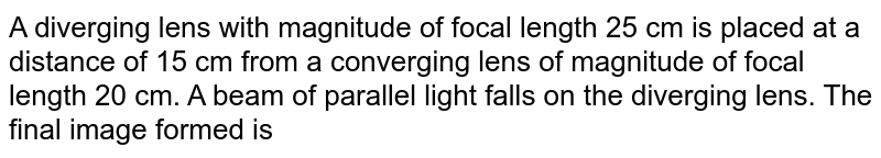 A diverging lens with magnitude of focal length 25 cm is placed at a distance of 15 cm from a converging lens of magnitude of focal length 20 cm. A beam of parallel light falls on the diverging lens. The final image formed is