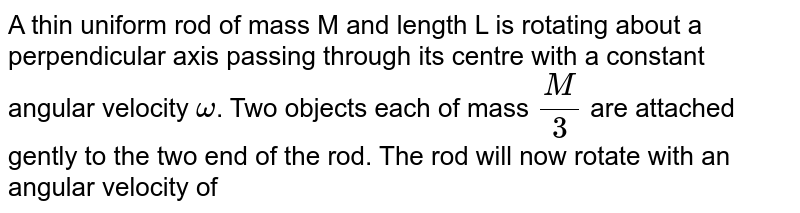 A thin uniform rod of mass M and length L is rotating about a perpendicular axis passing through its centre with a constant angular velocity `omega`. Two objects each of mass `(M)/(3)` are attached gently to the two end of the rod. The rod will now rotate with an angular velocity of