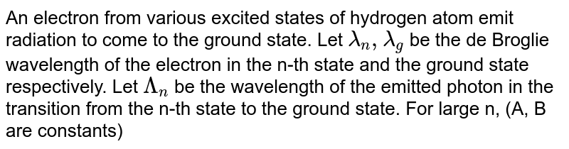 An electron from various excited states of hydrogen atom emit radiation to come to the ground state. Let `lambda_(n), lambda_(g)` be the de Broglie wavelength of the electron in the n-th state and the ground state respectively. Let `Lambda_(n)` be the wavelength of the emitted photon in the transition from the n-th state to the ground state. For large n, (A, B are constants)