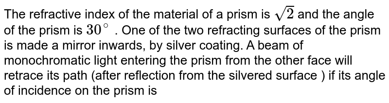 The refractive index of the material of a prism is `sqrt(2)` and the angle of the prism is `30^(@)` . One of the two refracting surfaces of the prism is made a mirror inwards, by silver coating. A beam of monochromatic light entering the prism from the other  face will retrace its path (after reflection from the silvered surface ) if its angle of incidence on the prism is