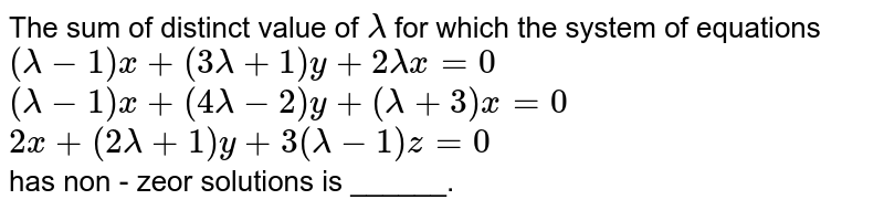 The sum  of distinct value of `lambda`  for which  the system  of equations  <br> `(lambda  -1 )x + (3lambda  + 1) y + 2 lambda x= 0`   <br>  `(lambda -1) x + (4lambda - 2) y  + (lambda + 3) x= 0`   <br>  `2x + (2lambda + 1) y + 3(lambda - 1) z=0`  <br> has non - zeor solutions is ______.