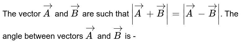 The vector `vecA` and `vecB` are such that `|vecA+vecB|=|vecA-vecB|`. The angle between vectors `vecA` and `vecB` is -