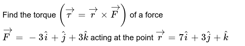 Find the torque `(vectau=vecrxxvecF)` of a force `vecF=-3hati+hatj+3hatk` acting at the point `vecr=7hati+3hatj+hatk`