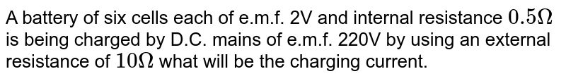 A battery of six cells each of e.m.f. 2V and internal resistance `0.5Omega` is being charged by D.C. mains of e.m.f. 220V by using an external resistance of `10Omega` what will be the charging current.