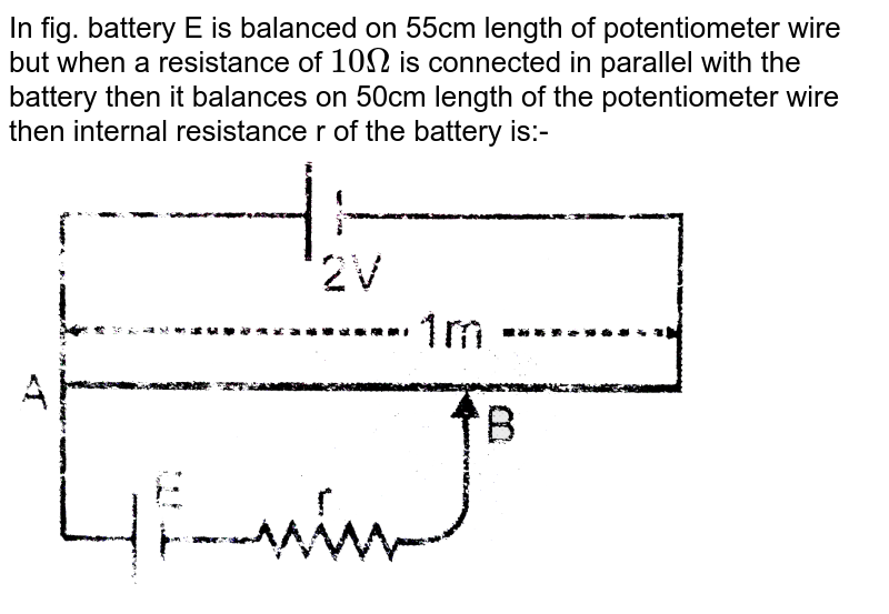 """In fig. battery E is balanced on 55cm length of potentiometer wire but when a resistance of `10Omega` is connected in parallel with the battery then it balances on 50cm length of the potentiometer wire then internal resistance r of the battery is:- <br> <img src=""""https://d10lpgp6xz60nq.cloudfront.net/physics_images/ALN_PHY_C05_E01_101_Q01.png"""" width=""""80%"""">"""
