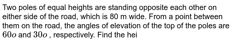 Two poles of   equal heights are standing opposite each other on either side of the road, which   is 80 m wide. From a point between them on the road, the angles of elevation   of the top of the poles are `60o` and `30o` , respectively.   Find the hei