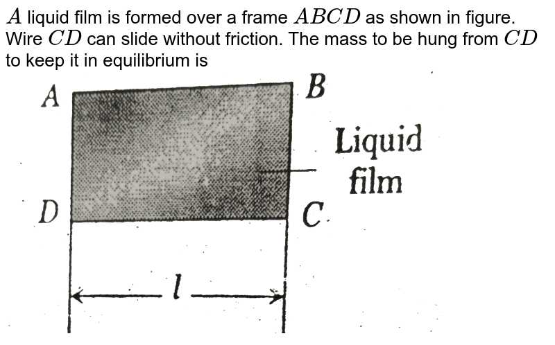 """`A` liquid film is formed over a frame `ABCD` as shown in figure. Wire `CD` can slide without friction. The mass to be hung from `CD` to keep it in equilibrium is <br> <img src=""""https://d10lpgp6xz60nq.cloudfront.net/physics_images/BSL_FM_S01_062_Q01.png"""" width=""""80%"""">"""