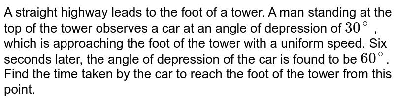 A straight   highway leads to the foot of a tower. A man standing at the top of the tower observes   a car at an angle of depression of `30^@` , which is   approaching the foot of the tower with a uniform speed. Six seconds later, the   angle of depression of the car is found to be `60^@`. Find the time taken by the car to reach the foot of the tower from this point.