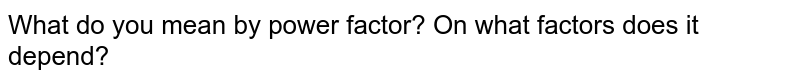 What do you mean by power factor? On what factors does it depend?