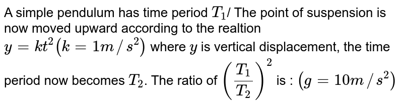 A simple pendulum has time period `T_(1)`/ The point of suspension is now moved upward according to the realtion `y = kt^(2)(k = 1 m//s^(2))` where `y` is vertical displacement, the time period now becomes `T_(2)`. The ratio of `((T_(1))/(T_(2)))^(2)` is : `(g = 10 m//s^(2))`