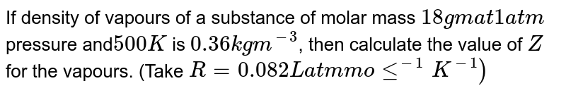 If density of vapours of a substance of molar mass `18 gm at 1 atm` pressure and`500K` is `0.36 kg m^(-3)`, then calculate the value of `Z` for the vapours. (Take `R = 0.082 L atm mole^(-1)K^(-1))`