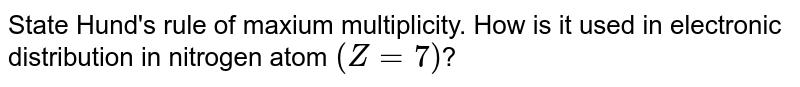 State Hund's rule of maxium multiplicity. How is it used in electronic distribution in nitrogen atom `(Z=7)`?