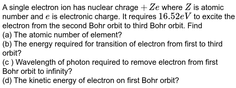 A single electron ion has nuclear chrage `+Ze` where `Z` is atomic number and `e` is electronic charge. It requires `16.52 eV` to excite the electron from the second Bohr orbit to third Bohr orbit. Find <br> (a) The atomic number of element? <br> (b) The energy required for transition of electron from first to third orbit? <br> (c ) Wavelength of photon required to remove electron from first Bohr orbit to infinity? <br> (d) The kinetic energy of electron on first Bohr orbit?