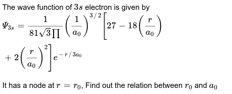 The wave function of `3s` electron is given by <br> `Psi_(3s)=1/(81sqrt(3)prod)(1/a_(0))^(3//2)[27-18(r/a_(0))+2(r/a_(0))^(2)]e^(-r//3a_(0))` <br> It has a node at `r=r_(0)`, Find out the relation between `r_(0)` and `a_(0)`