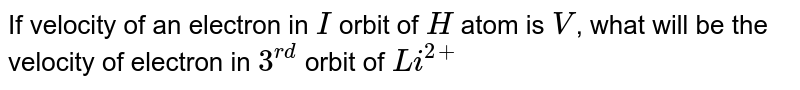 If velocity of an electron in `I` orbit of `H` atom is `V`, what will be the velocity of electron in `3^(rd)` orbit of `Li^(2+)`