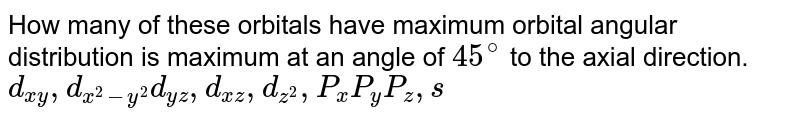 How many of these orbitals have maximum orbital angular distribution is maximum at an angle of `45^(@)` to the axial direction. <br> `d_(xy), d_(x^(2)-y^(2)) d_(yz), d_(xz), d_(z^(2)), P_(x) P_(y)P_(z), s`
