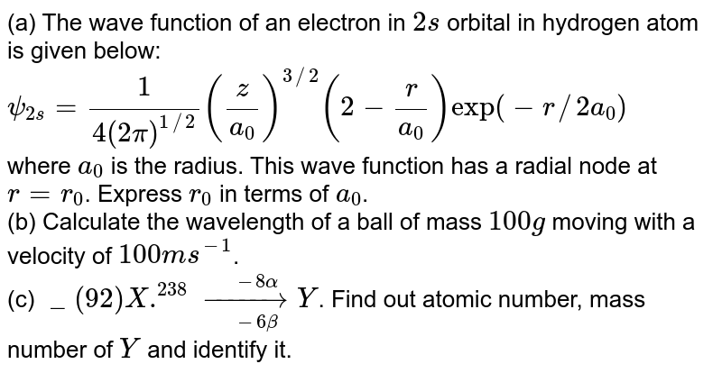 (a) The wave function of an electron in `2s` orbital in hydrogen atom is given below: <br> `psi_(2s)=1/(4(2pi)^(1//2))(z/a_(0))^(3//2)(2-r/a_(0))exp(-r//2a_(0))` <br> where `a_(0)` is the radius. This wave function has a radial node at `r=r_(0)`. Express `r_(0)` in terms of `a_(0)`. <br> (b) Calculate the wavelength of a ball of mass `100 g` moving with a velocity of `100 ms^(-1)`. <br> (c) `_(92)X.^(238)underset(-6beta)overset(-8alpha)(rarr) Y`. Find out atomic number, mass number of `Y` and identify it.