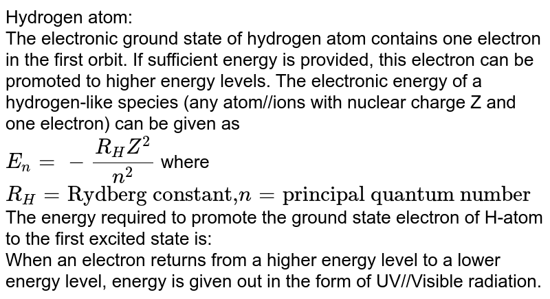 """Hydrogen atom: <br> The electronic ground state of hydrogen atom contains one electron in the first orbit. If sufficient energy is provided, this electron can be promoted to higher energy levels. The electronic energy of a hydrogen-like species (any atom//ions with nuclear charge Z and one electron) can be given as <br> `E_(n)=-(R_(H)Z^(2))/(n^(2))` where `R_(H)= """"Rydberg constant,"""" n= """"principal quantum number""""` <br> The energy required to promote the ground state electron of H-atom to the first excited state is: <br> When an electron returns from a higher energy level to a lower energy level, energy is given out in the form of UV//Visible radiation."""