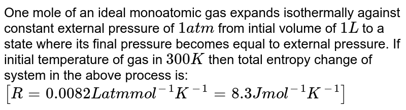 One mole of an ideal monoatomic gas expands isothermally against constant external pressure of `1 atm` from intial volume of `1L` to a state where its final pressure becomes equal to external pressure. If initial temperature of gas in `300 K` then total entropy change of system in the above process is: <br> `[R=0.0082L atm mol^(-1)K^(-1)=8.3J mol^(-1)K^(-1)]`