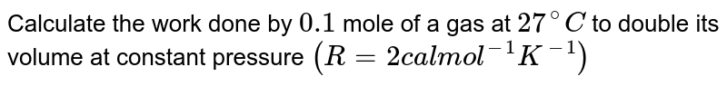 Calculate the work done by `0.1` mole of a gas at `27^(@)C` to double its volume at constant pressure `(R = 2 cal mol^(-1)K^(-1))`