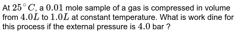 At `25^(@)C`, a `0.01` mole sample of a gas is compressed in volume from `4.0 L` to `1.0 L` at constant temperature. What is work dine for this process  if the external pressure is `4.0` bar ?
