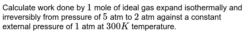 Calculate work done by `1` mole of ideal gas expand isothermally and irreversibly from pressure of `5` atm to `2` atm against a constant external pressure of `1` atm at `300 K` temperature.