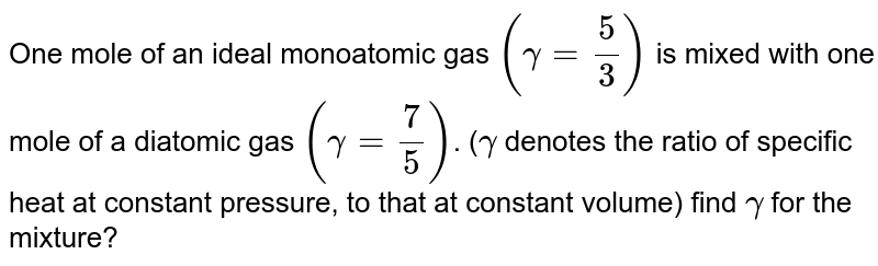One mole of an ideal monoatomic gas `(gamma = (5)/(3))` is mixed with one mole of a diatomic gas `(gamma=(7)/(5))`. (`gamma` denotes the ratio of specific heat at  constant pressure, to that at constant volume) find `gamma` for the mixture?