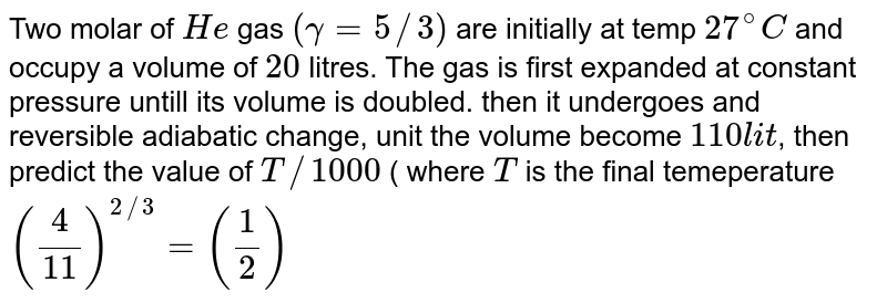 Two molar of `He` gas `(gamma=5//3)` are initially at temp `27^(@)C` and occupy a volume of `20` litres. The gas is first expanded at constant pressure untill its volume is doubled. then it undergoes and reversible adiabatic change, unit the volume become `110 lit`, then predict the value of `T//1000` ( where `T` is the final temeperature `((4)/(11))^(2//3)=((1)/(2))`