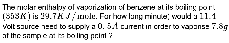 """The molar enthalpy of vaporization of benzene at its boiling point `(353 K)` is `29.7 KJ//""""mole""""`. For how long minute) would a `11.4` Volt source need to supply a `0. 5A` current in order to vaporise `7.8 g` of the sample at its boiling point ?"""