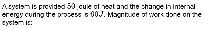 A system is provided `50` joule of heat and the change in internal energy during the process is `60 J`. Magnitude of work done on the system is:
