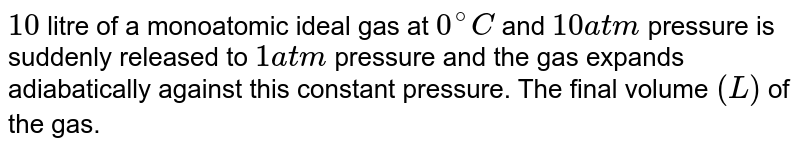 `10` litre of a monoatomic ideal gas at `0^(@)C` and `10 atm` pressure is suddenly released to `1 atm` pressure and the gas expands adiabatically against this constant pressure. The final volume `(L)` of the gas.