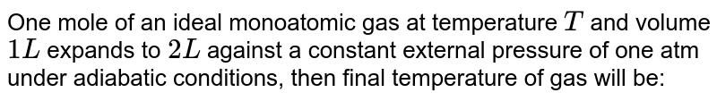 One mole of an ideal monoatomic gas at temperature `T` and volume `1L` expands to `2L` against a constant external pressure of one atm under adiabatic conditions, then final temperature of gas will be: