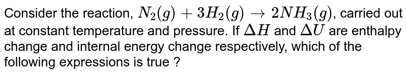 Consider the reaction, `N_(2)(g)+3H_(2)(g)rarr2NH_(3)(g)`, carried out at constant temperature and pressure. If `Delta H` and `Delta U` are enthalpy change and internal energy change respectively, which of the following expressions is true ?